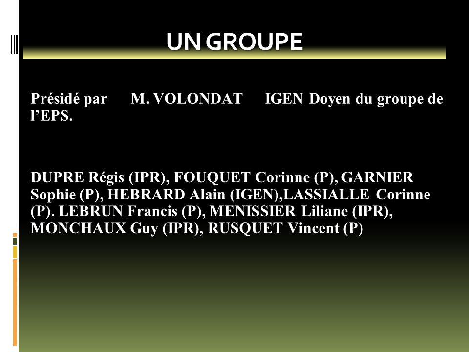 UN GROUPE Présidé par M. VOLONDAT IGEN Doyen du groupe de l'EPS. DUPRE Régis (IPR), FOUQUET Corinne (P), GARNIER Sophie (P), HEBRARD Alain (IGEN),LASS