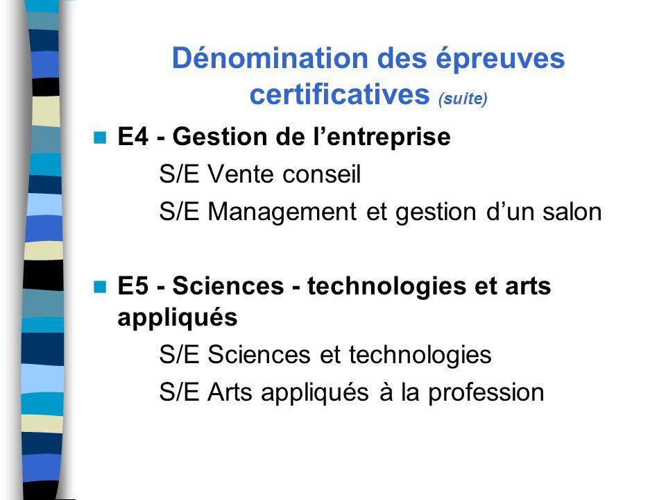 Dénomination des épreuves certificatives (suite) E4 - Gestion de l'entreprise S/E Vente conseil S/E Management et gestion d'un salon E5 - Sciences - technologies et arts appliqués S/E Sciences et technologies S/E Arts appliqués à la profession