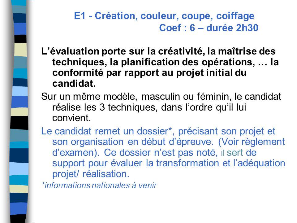 E1 - Création, couleur, coupe, coiffage Coef : 6 – durée 2h30 L'évaluation porte sur la créativité, la maîtrise des techniques, la planification des opérations, … la conformité par rapport au projet initial du candidat.