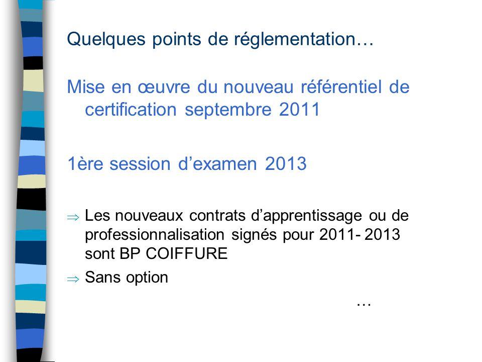 Quelques points de réglementation… Mise en œuvre du nouveau référentiel de certification septembre 2011 1ère session d'examen 2013  Les nouveaux contrats d'apprentissage ou de professionnalisation signés pour 2011- 2013 sont BP COIFFURE  Sans option …
