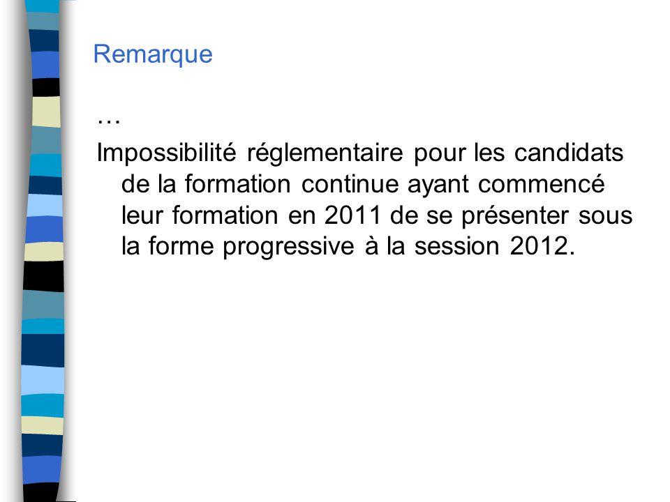 Remarque … Impossibilité réglementaire pour les candidats de la formation continue ayant commencé leur formation en 2011 de se présenter sous la forme progressive à la session 2012.