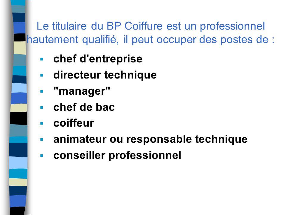 Le titulaire du BP Coiffure est un professionnel hautement qualifié, il peut occuper des postes de :  chef d entreprise  directeur technique  manager  chef de bac  coiffeur  animateur ou responsable technique  conseiller professionnel