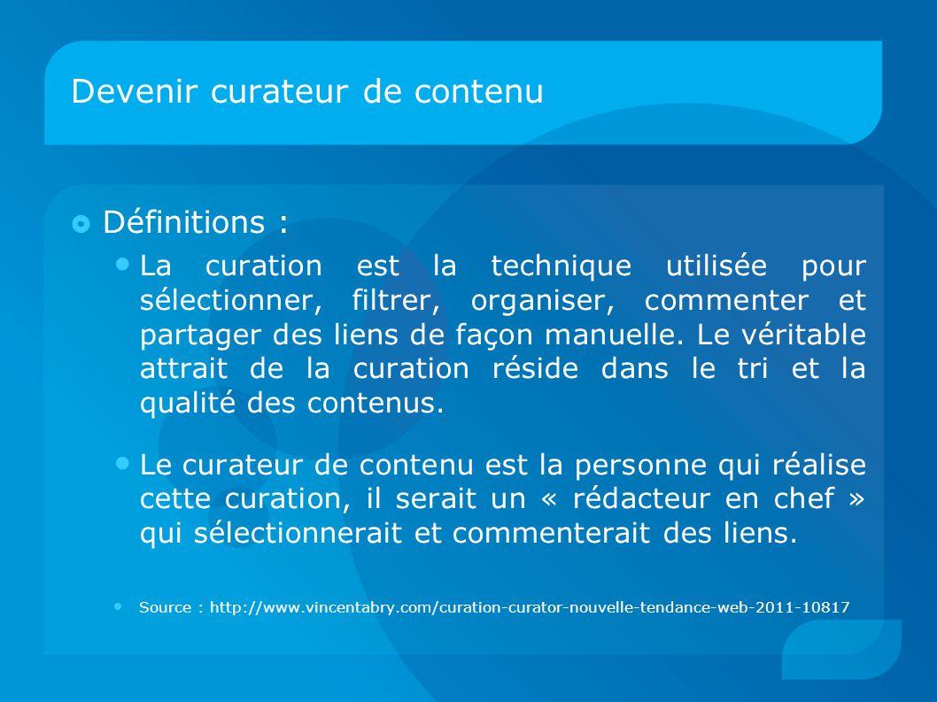 Devenir curateur de contenu  Définitions : La curation est la technique utilisée pour sélectionner, filtrer, organiser, commenter et partager des liens de façon manuelle.
