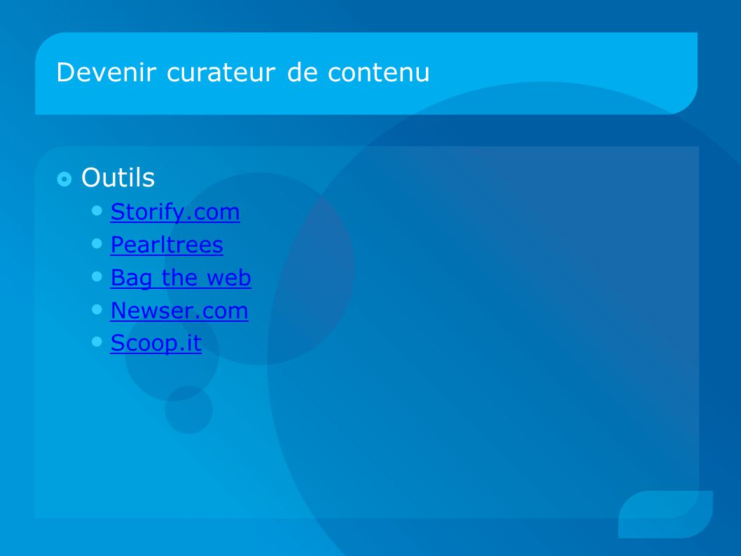 Devenir curateur de contenu  Outils Storify.com Pearltrees Bag the web Newser.com Scoop.it