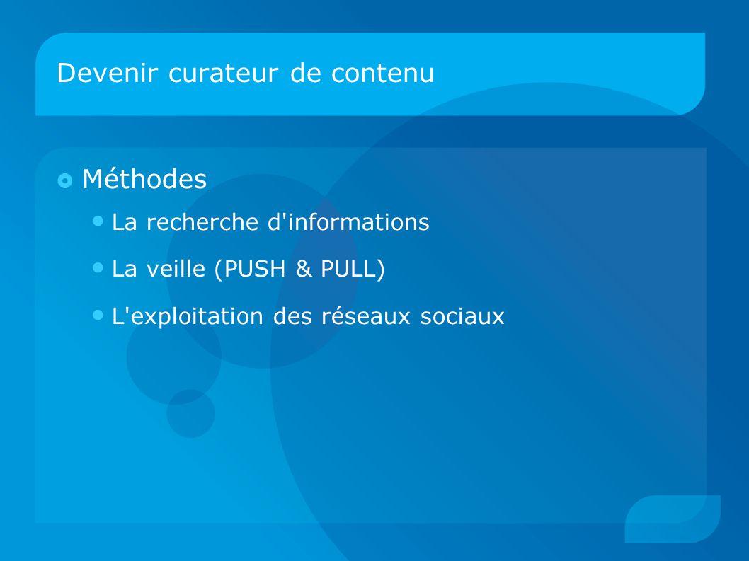 Devenir curateur de contenu  Méthodes La recherche d'informations La veille (PUSH & PULL) L'exploitation des réseaux sociaux