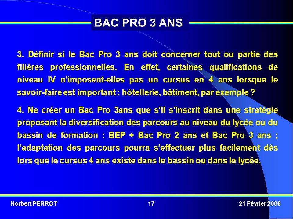 Norbert PERROT 21 Février 200617 BAC PRO 3 ANS 3. Définir si le Bac Pro 3 ans doit concerner tout ou partie des filières professionnelles. En effet, c