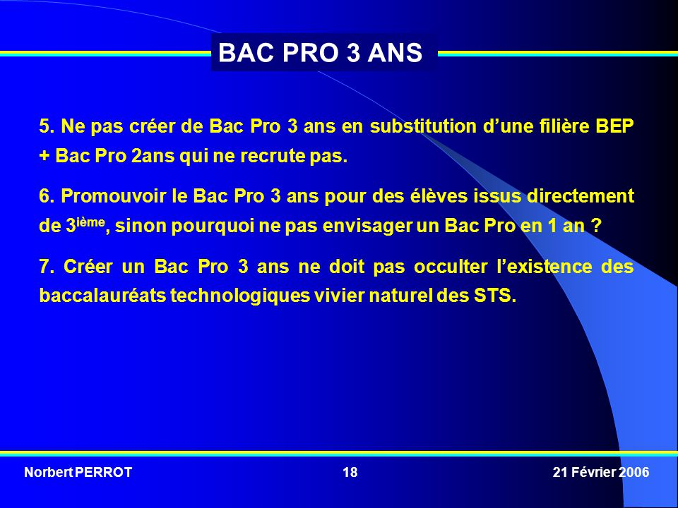 Norbert PERROT 21 Février 200618 BAC PRO 3 ANS 5. Ne pas créer de Bac Pro 3 ans en substitution d'une filière BEP + Bac Pro 2ans qui ne recrute pas. 6
