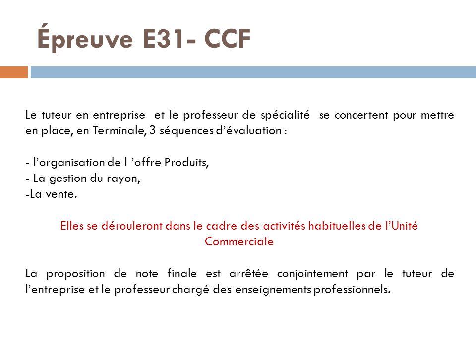 Épreuve E31- CCF Le tuteur en entreprise et le professeur de spécialité se concertent pour mettre en place, en Terminale, 3 séquences d'évaluation : - l'organisation de l 'offre Produits, - La gestion du rayon, -La vente.