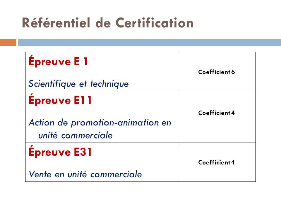 Référentiel de Certification Épreuve E 1 Scientifique et technique Coefficient 6 Épreuve E11 Action de promotion-animation en unité commerciale Coefficient 4 Épreuve E31 Vente en unité commerciale Coefficient 4