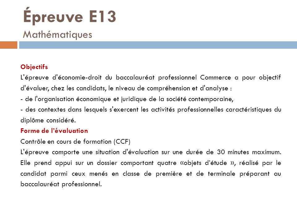 Épreuve E13 Mathématiques Objectifs L'épreuve d'économie-droit du baccalauréat professionnel Commerce a pour objectif d'évaluer, chez les candidats, l