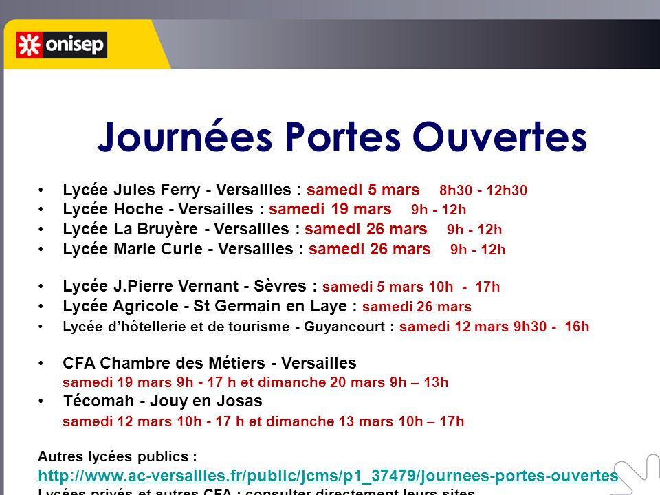 Journées Portes Ouvertes Lycée Jules Ferry - Versailles : samedi 5 mars 8h30 - 12h30 Lycée Hoche - Versailles : samedi 19 mars 9h - 12h Lycée La Bruyère - Versailles : samedi 26 mars 9h - 12h Lycée Marie Curie - Versailles : samedi 26 mars 9h - 12h Lycée J.Pierre Vernant - Sèvres : samedi 5 mars 10h - 17h Lycée Agricole - St Germain en Laye : samedi 26 mars Lycée d'hôtellerie et de tourisme - Guyancourt : samedi 12 mars 9h30 - 16h CFA Chambre des Métiers - Versailles samedi 19 mars 9h - 17 h et dimanche 20 mars 9h – 13h Técomah - Jouy en Josas samedi 12 mars 10h - 17 h et dimanche 13 mars 10h – 17h Autres lycées publics : http://www.ac-versailles.fr/public/jcms/p1_37479/journees-portes-ouvertes Lycées privés et autres CFA : consulter directement leurs sites
