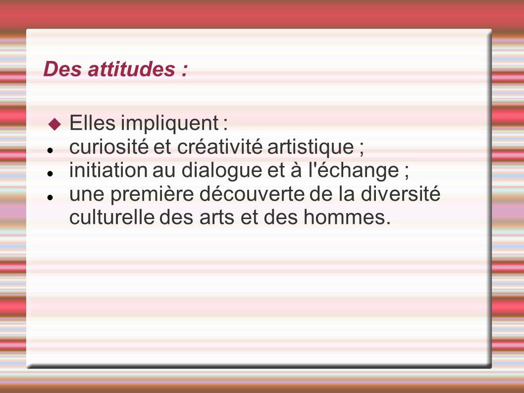 Des attitudes :  Elles impliquent : curiosité et créativité artistique ; initiation au dialogue et à l'échange ; une première découverte de la divers
