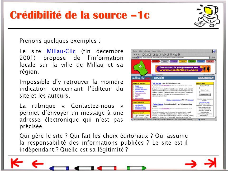 Crédibilité de la source –1c Prenons quelques exemples : Le site Millau-Clic (fin décembre 2001) propose de l'information locale sur la ville de Millau et sa région.Millau-Clic Impossible d'y retrouver la moindre indication concernant l'éditeur du site et les auteurs.