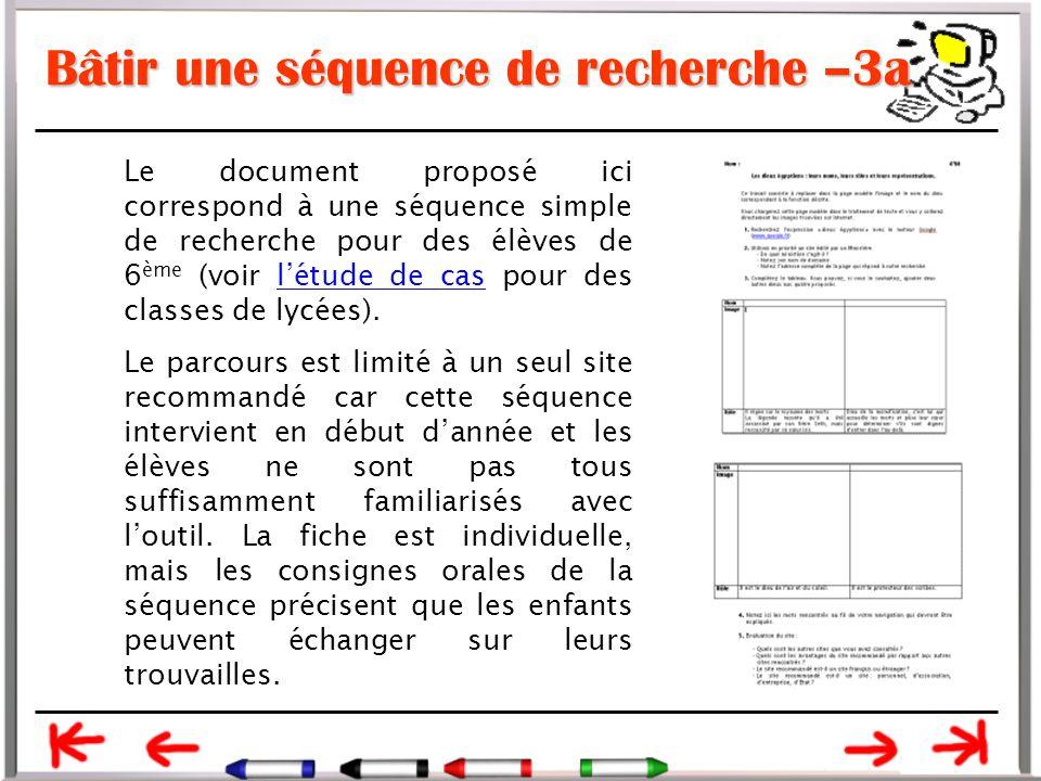 Bâtir une séquence de recherche –3a Le document proposé ici correspond à une séquence simple de recherche pour des élèves de 6 ème (voir l'étude de cas pour des classes de lycées).l'étude de cas Le parcours est limité à un seul site recommandé car cette séquence intervient en début d'année et les élèves ne sont pas tous suffisamment familiarisés avec l'outil.