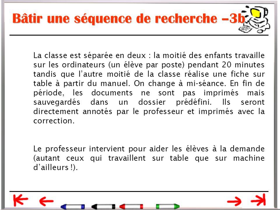 Bâtir une séquence de recherche –3b La classe est séparée en deux : la moitié des enfants travaille sur les ordinateurs (un élève par poste) pendant 20 minutes tandis que l'autre moitié de la classe réalise une fiche sur table à partir du manuel.