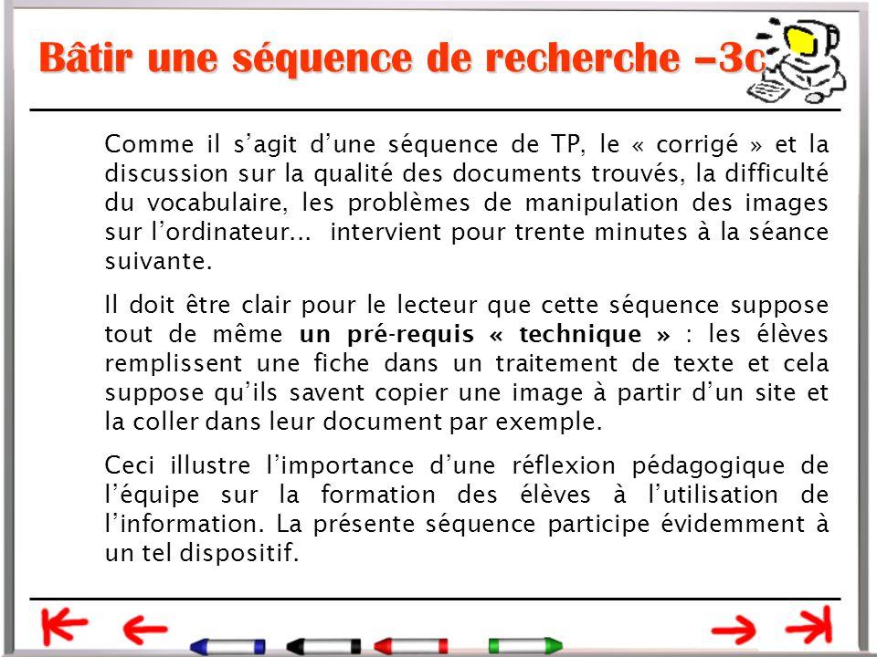 Bâtir une séquence de recherche –3c Comme il s'agit d'une séquence de TP, le « corrigé » et la discussion sur la qualité des documents trouvés, la difficulté du vocabulaire, les problèmes de manipulation des images sur l'ordinateur...
