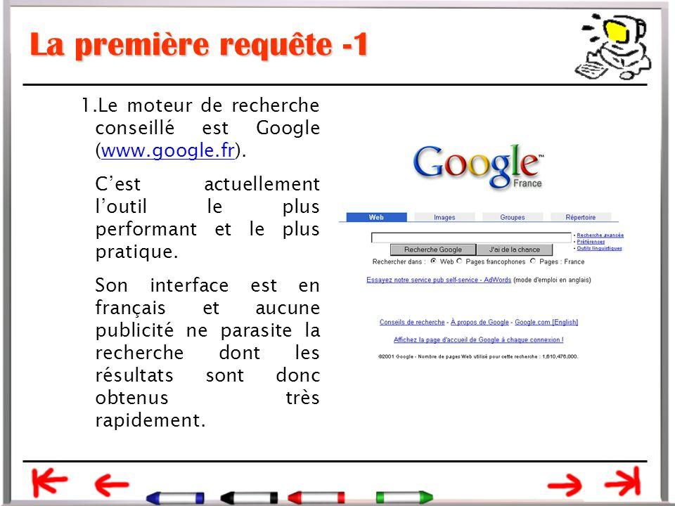 La première requête -1 1.Le moteur de recherche conseillé est Google (www.google.fr).www.google.fr C'est actuellement l'outil le plus performant et le plus pratique.