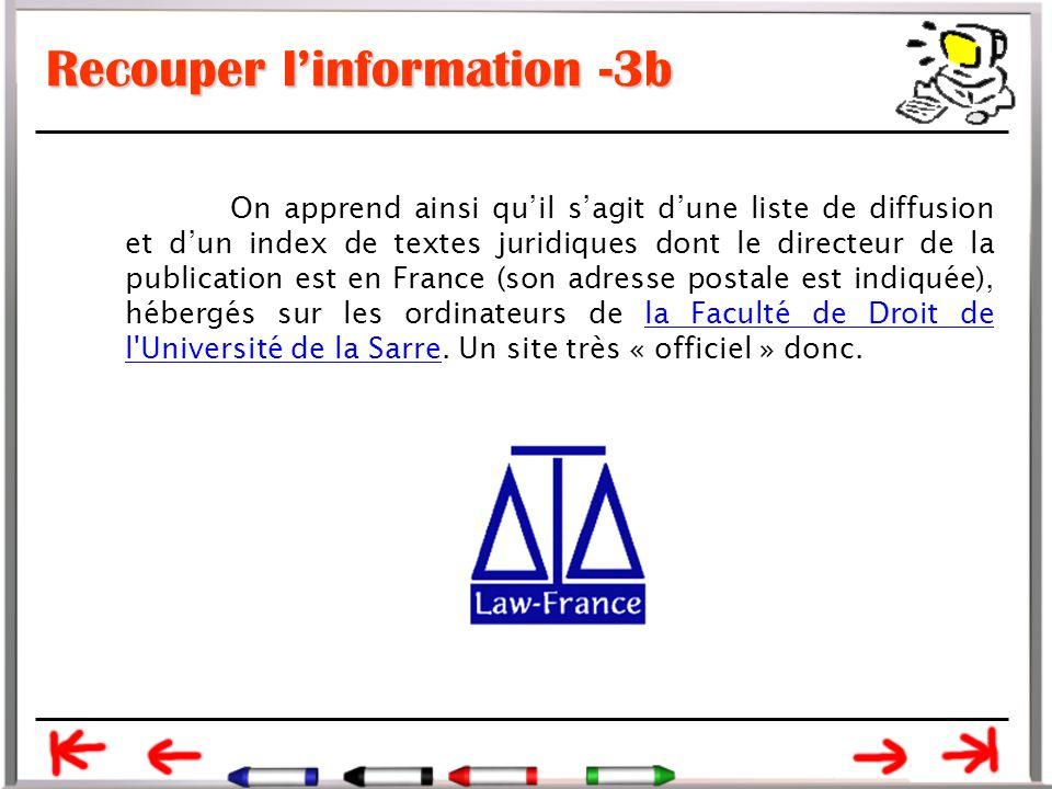 Recouper l'information -3b On apprend ainsi qu'il s'agit d'une liste de diffusion et d'un index de textes juridiques dont le directeur de la publication est en France (son adresse postale est indiquée), hébergés sur les ordinateurs de la Faculté de Droit de l Université de la Sarre.