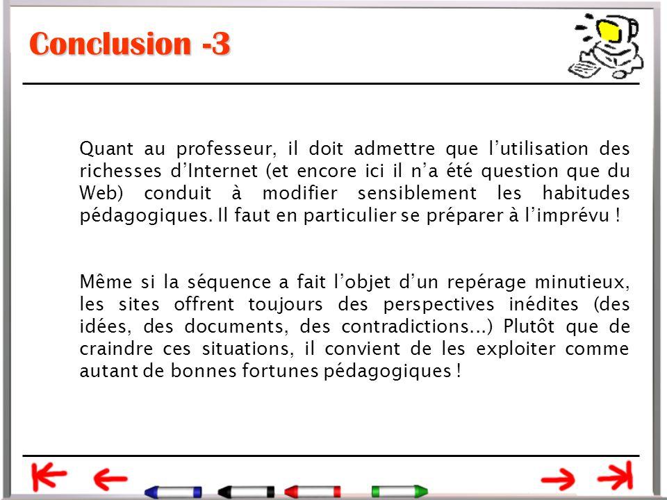 Conclusion -3 Quant au professeur, il doit admettre que l'utilisation des richesses d'Internet (et encore ici il n'a été question que du Web) conduit à modifier sensiblement les habitudes pédagogiques.