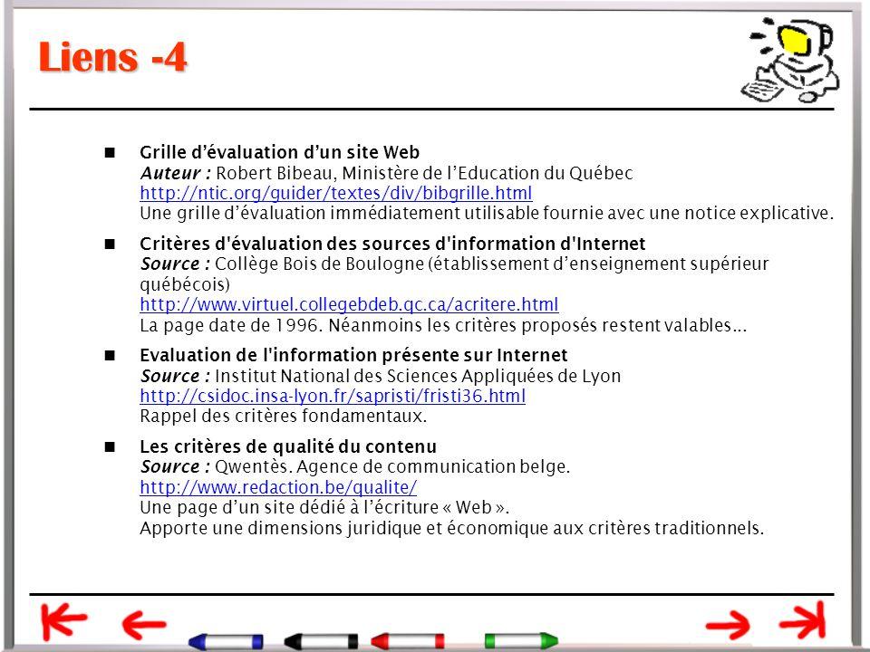 Liens -4 Grille d'évaluation d'un site Web Auteur : Robert Bibeau, Ministère de l'Education du Québec http://ntic.org/guider/textes/div/bibgrille.html Une grille d'évaluation immédiatement utilisable fournie avec une notice explicative.