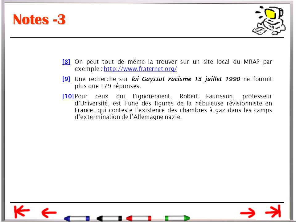 Notes -3 [8][8]On peut tout de même la trouver sur un site local du MRAP par exemple : http://www.fraternet.org/http://www.fraternet.org/ [9][9]Une recherche sur loi Gayssot racisme 13 juillet 1990 ne fournit plus que 179 réponses.