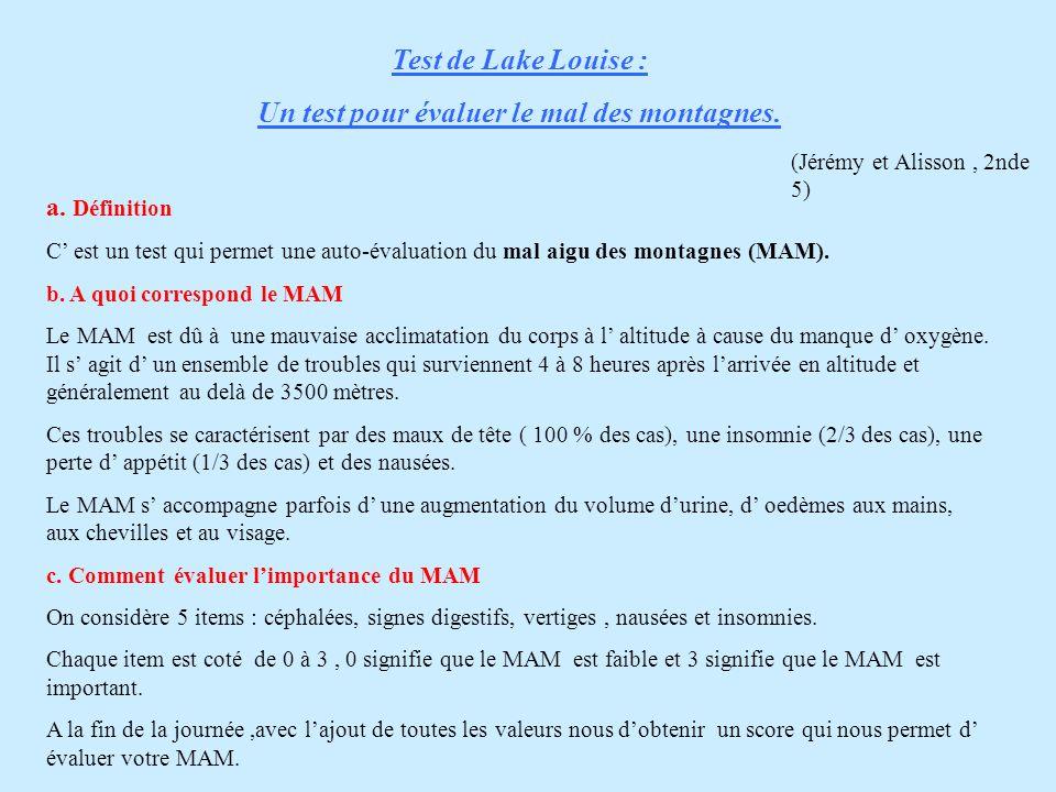 Test de Lake Louise : Un test pour évaluer le mal des montagnes. a. Définition C' est un test qui permet une auto-évaluation du mal aigu des montagnes