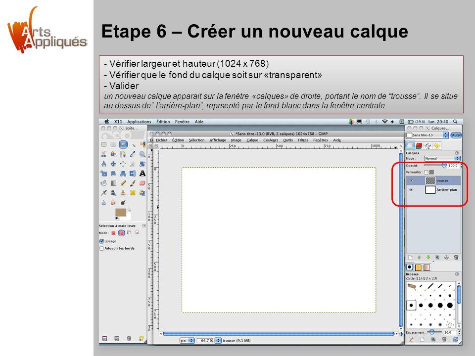 Etape 6 – Créer un nouveau calque - Vérifier largeur et hauteur (1024 x 768) - Vérifier que le fond du calque soit sur «transparent» - Valider un nouveau calque apparait sur la fenètre «calques» de droite, portant le nom de trousse .
