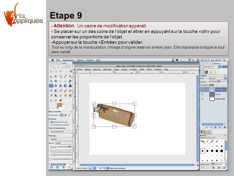 Etape 9 - Attention : Un cadre de modification apparait - Se placer sur un des coins de l'objet et étirer en appuyant sur la touche «ctrl» pour conserver les proportions de l'objet.