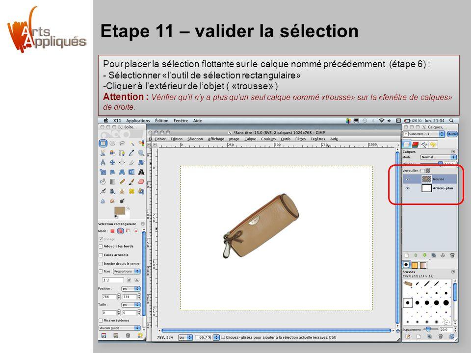 Etape 11 – valider la sélection Pour placer la sélection flottante sur le calque nommé précédemment (étape 6) : - Sélectionner «l'outil de sélection rectangulaire» -Cliquer à l'extérieur de l'objet ( «trousse» ) Attention : Vérifier qu'il n'y a plus qu'un seul calque nommé «trousse» sur la «fenêtre de calques» de droite.