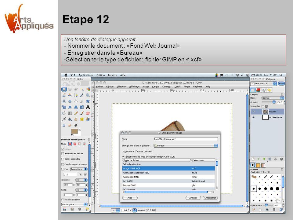 Etape 12 Une fenêtre de dialogue apparait : - Nommer le document : «Fond Web Journal» - Enregistrer dans le «Bureau» -Sélectionner le type de fichier : fichier GIMP en «.xcf» Une fenêtre de dialogue apparait : - Nommer le document : «Fond Web Journal» - Enregistrer dans le «Bureau» -Sélectionner le type de fichier : fichier GIMP en «.xcf»