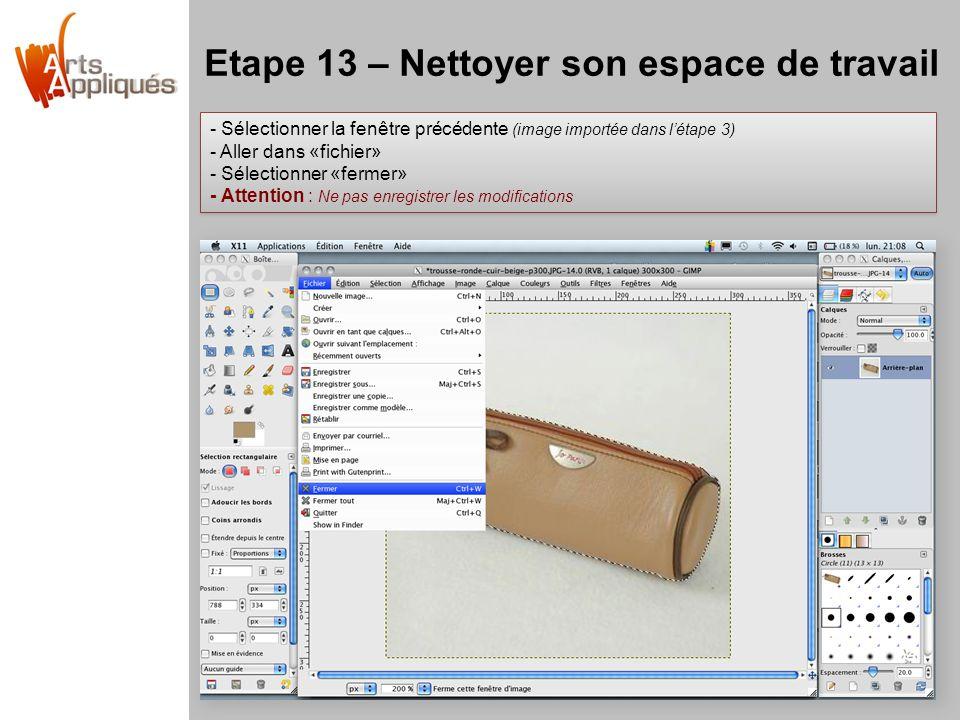 Etape 13 – Nettoyer son espace de travail - Sélectionner la fenêtre précédente (image importée dans l'étape 3) - Aller dans «fichier» - Sélectionner «fermer» - Attention : Ne pas enregistrer les modifications - Sélectionner la fenêtre précédente (image importée dans l'étape 3) - Aller dans «fichier» - Sélectionner «fermer» - Attention : Ne pas enregistrer les modifications