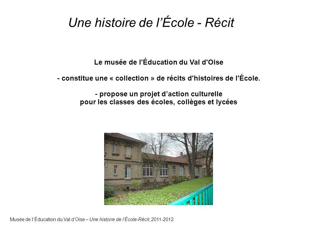 Une histoire de l'École - Récit Musée de l'Éducation du Val d'Oise – Une histoire de l'École-Récit, 2011-2012 Le musée de l Éducation du Val d Oise - constitue une « collection » de récits d histoires de l École.