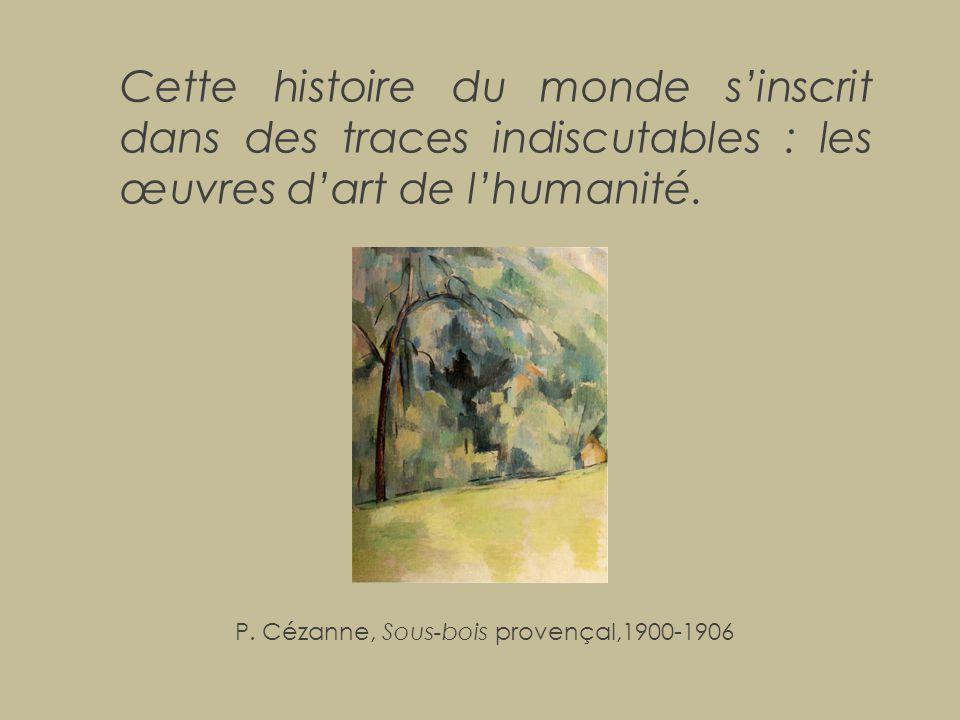 Cette histoire du monde s'inscrit dans des traces indiscutables : les œuvres d'art de l'humanité. P. Cézanne, Sous-bois provençal,1900-1906