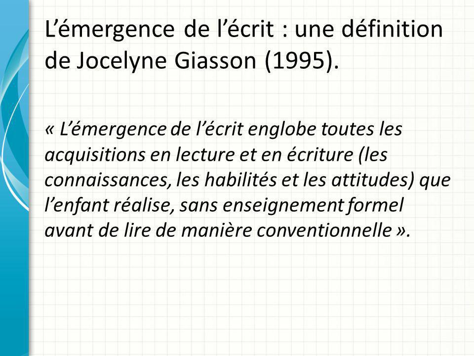 L'émergence de l'écrit : une définition de Jocelyne Giasson (1995). « L'émergence de l'écrit englobe toutes les acquisitions en lecture et en écriture