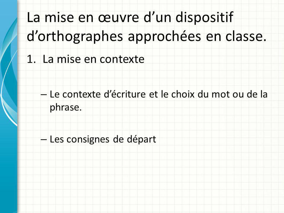 La mise en œuvre d'un dispositif d'orthographes approchées en classe. 1.La mise en contexte – Le contexte d'écriture et le choix du mot ou de la phras
