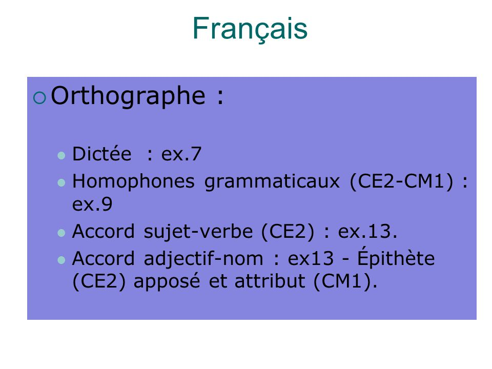 Français  Orthographe : Dictée : ex.7 Homophones grammaticaux (CE2-CM1) : ex.9 Accord sujet-verbe (CE2) : ex.13. Accord adjectif-nom : ex13 - Épithèt