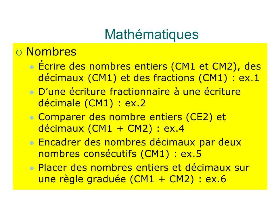 Mathématiques  Nombres Écrire des nombres entiers (CM1 et CM2), des décimaux (CM1) et des fractions (CM1) : ex.1 D'une écriture fractionnaire à une écriture décimale (CM1) : ex.2 Comparer des nombre entiers (CE2) et décimaux (CM1 + CM2) : ex.4 Encadrer des nombres décimaux par deux nombres consécutifs (CM1) : ex.5 Placer des nombres entiers et décimaux sur une règle graduée (CM1 + CM2) : ex.6