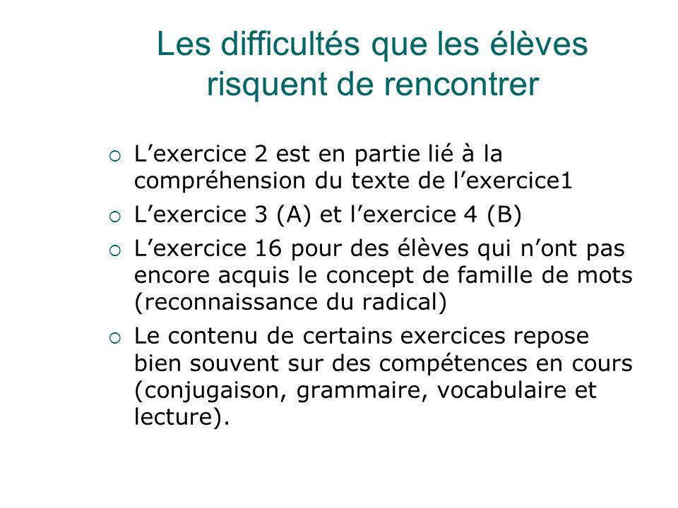 Les difficultés que les élèves risquent de rencontrer  L'exercice 2 est en partie lié à la compréhension du texte de l'exercice1  L'exercice 3 (A) et l'exercice 4 (B)  L'exercice 16 pour des élèves qui n'ont pas encore acquis le concept de famille de mots (reconnaissance du radical)  Le contenu de certains exercices repose bien souvent sur des compétences en cours (conjugaison, grammaire, vocabulaire et lecture).