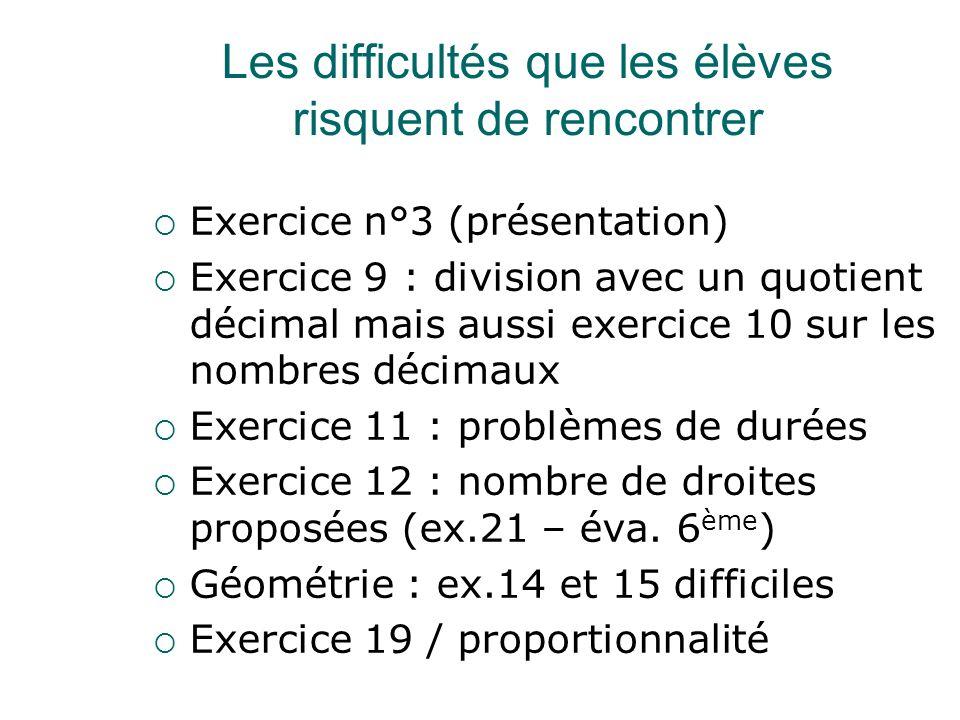 Les difficultés que les élèves risquent de rencontrer  Exercice n°3 (présentation)  Exercice 9 : division avec un quotient décimal mais aussi exercice 10 sur les nombres décimaux  Exercice 11 : problèmes de durées  Exercice 12 : nombre de droites proposées (ex.21 – éva.