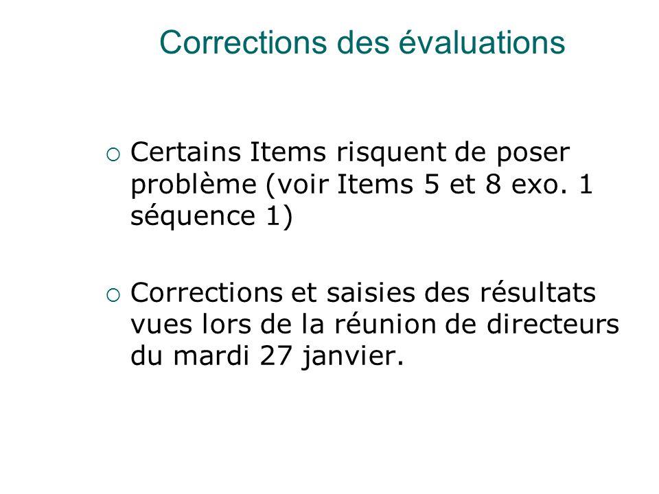 Corrections des évaluations  Certains Items risquent de poser problème (voir Items 5 et 8 exo. 1 séquence 1)  Corrections et saisies des résultats v