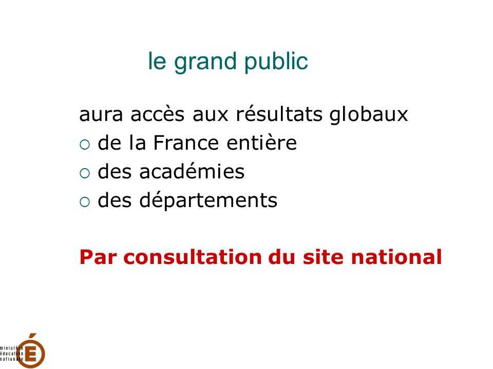 le grand public aura accès aux résultats globaux  de la France entière  des académies  des départements Par consultation du site national