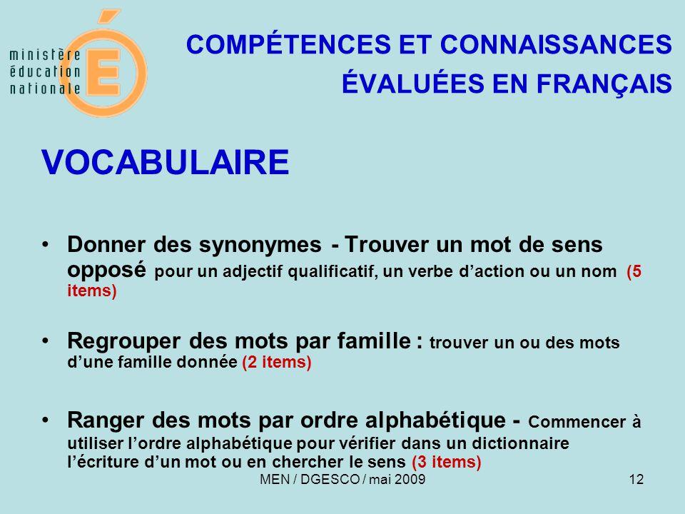 12 COMPÉTENCES ET CONNAISSANCES ÉVALUÉES EN FRANÇAIS VOCABULAIRE Donner des synonymes - Trouver un mot de sens opposé pour un adjectif qualificatif, un verbe d'action ou un nom (5 items) Regrouper des mots par famille : trouver un ou des mots d'une famille donnée (2 items) Ranger des mots par ordre alphabétique - Commencer à utiliser l'ordre alphabétique pour vérifier dans un dictionnaire l'écriture d'un mot ou en chercher le sens (3 items) MEN / DGESCO / mai 2009