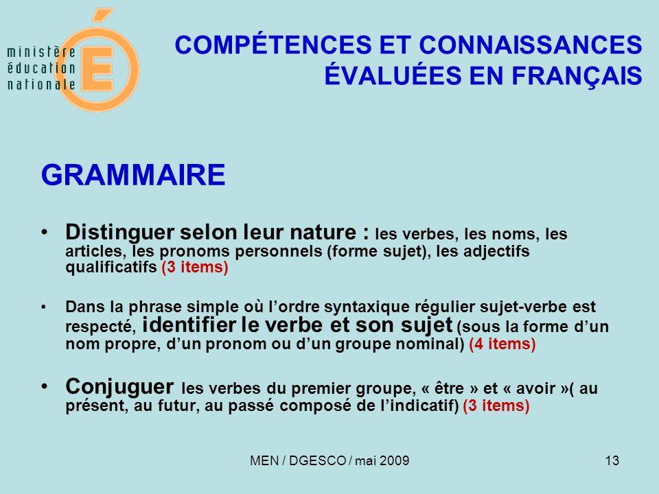 13 COMPÉTENCES ET CONNAISSANCES ÉVALUÉES EN FRANÇAIS GRAMMAIRE Distinguer selon leur nature : les verbes, les noms, les articles, les pronoms personnels (forme sujet), les adjectifs qualificatifs (3 items) Dans la phrase simple où l'ordre syntaxique régulier sujet-verbe est respecté, identifier le verbe et son sujet (sous la forme d'un nom propre, d'un pronom ou d'un groupe nominal) (4 items) Conjuguer les verbes du premier groupe, « être » et « avoir »( au présent, au futur, au passé composé de l'indicatif) (3 items) MEN / DGESCO / mai 2009