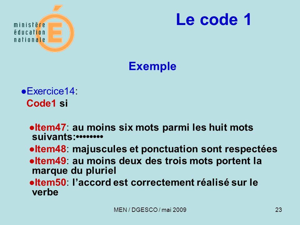 23 Le code 1 Exemple ●Exercice14: Code1 si ●Item47: au moins six mots parmi les huit mots suivants: ●Item48: majuscules et ponctuation sont respectées ●Item49: au moins deux des trois mots portent la marque du pluriel ●Item50: l'accord est correctement réalisé sur le verbe MEN / DGESCO / mai 2009
