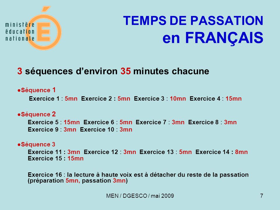 7 TEMPS DE PASSATION en FRANÇAIS 3 séquences d'environ 35 minutes chacune ●Séquence 1 Exercice 1 : 5mn Exercice 2 : 5mn Exercice 3 : 10mn Exercice 4 : 15mn ●Séquence 2 Exercice 5 : 15mn Exercice 6 : 5mn Exercice 7 : 3mn Exercice 8 : 3mn Exercice 9 : 3mn Exercice 10 : 3mn ●Séquence 3 Exercice 11 : 3mn Exercice 12 : 3mn Exercice 13 : 5mn Exercice 14 : 8mn Exercice 15 : 15mn Exercice 16 : la lecture à haute voix est à détacher du reste de la passation (préparation 5mn, passation 3mn) MEN / DGESCO / mai 2009