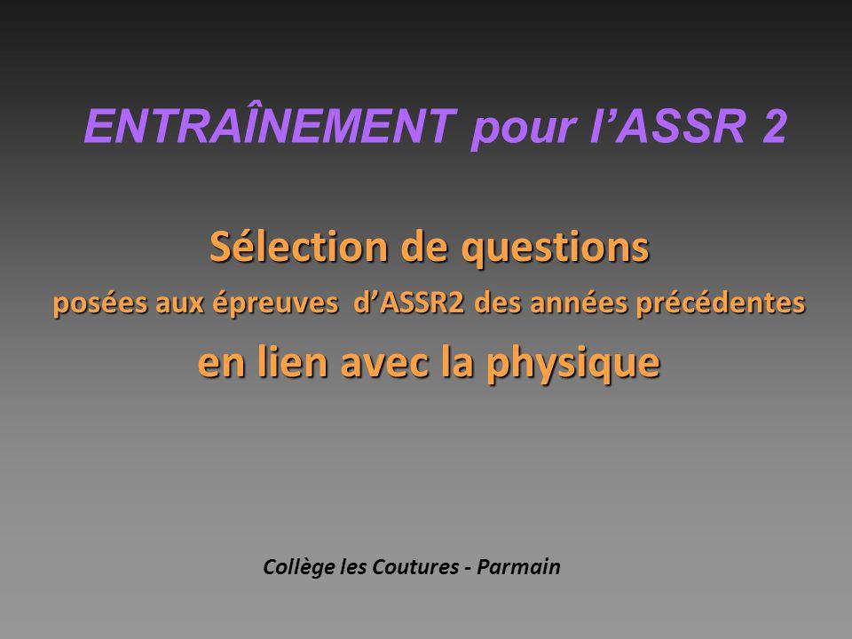 ENTRAÎNEMENT pour l'ASSR 2 Sélection de questions posées aux épreuves d'ASSR2 des années précédentes en lien avec la physique Collège les Coutures - Parmain