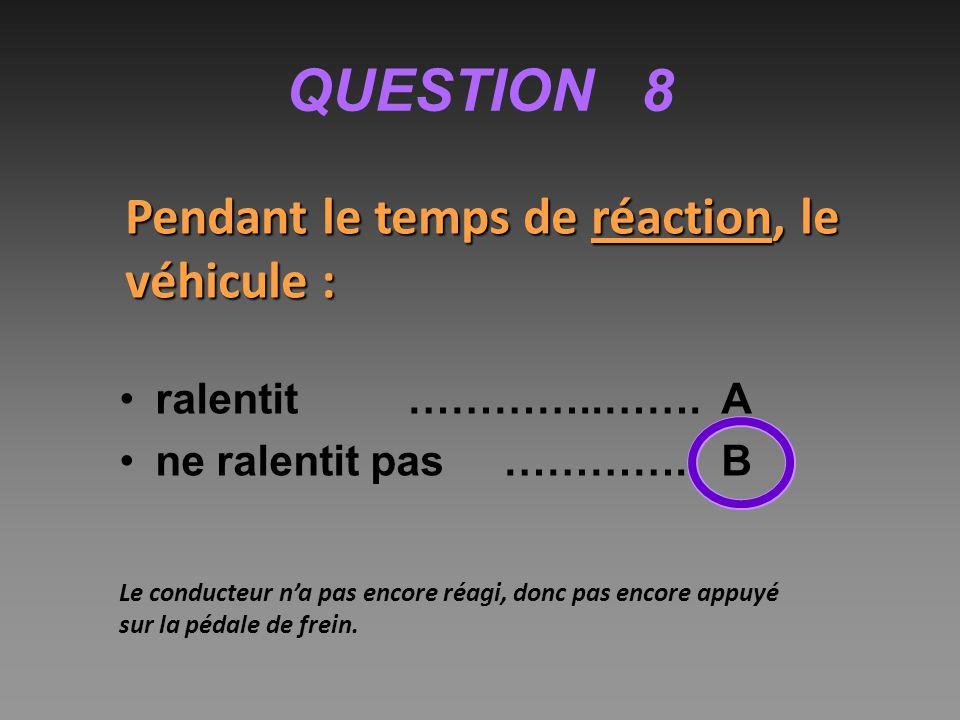 QUESTION 8 Pendant le temps de réaction, le véhicule : ralentit…………..…….