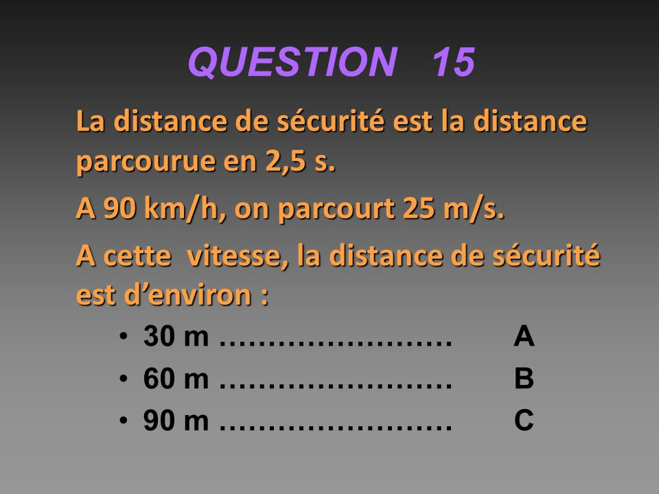 QUESTION 15 La distance de sécurité est la distance parcourue en 2,5 s.