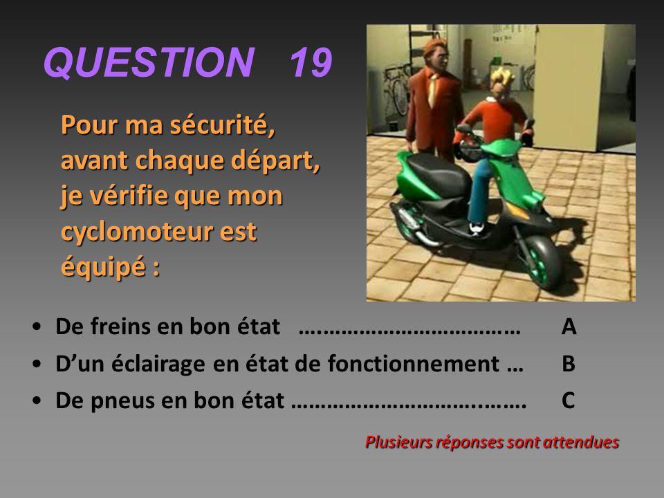 QUESTION 19 Pour ma sécurité, avant chaque départ, je vérifie que mon cyclomoteur est équipé : De freins en bon état ….…………………………… A D'un éclairage en état de fonctionnement …B De pneus en bon état …………………………..…….C Plusieurs réponses sont attendues