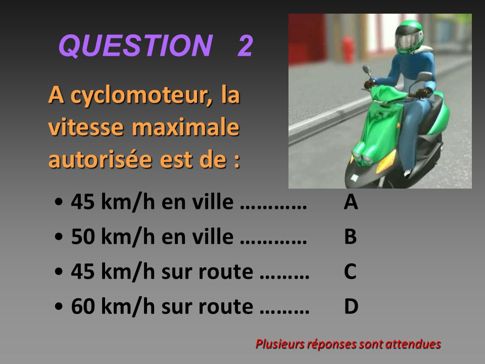 QUESTION 2 45 km/h en ville …………A 50 km/h en ville …………B 45 km/h sur route ……… C 60 km/h sur route ……… D A cyclomoteur, la vitesse maximale autorisée est de : Plusieurs réponses sont attendues